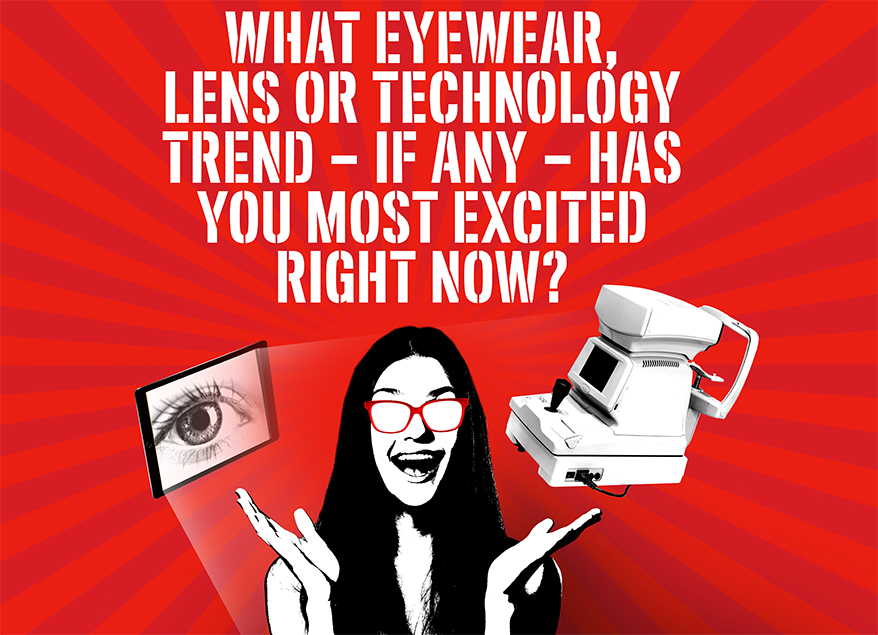 What Eyewear, Lens Or Technology Trend Has You Most Excited Right Now?